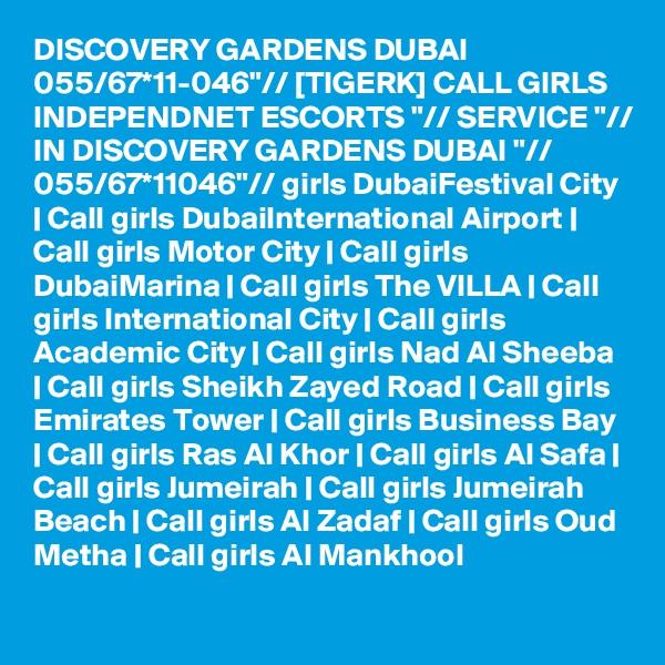 "DISCOVERY GARDENS DUBAI 055/67*11-046""// [TIGERK] CALL GIRLS INDEPENDNET ESCORTS ""// SERVICE ""// IN DISCOVERY GARDENS DUBAI ""// 055/67*11046""// girls DubaiFestival City | Call girls DubaiInternational Airport | Call girls Motor City | Call girls DubaiMarina | Call girls The VILLA | Call girls International City | Call girls Academic City | Call girls Nad Al Sheeba | Call girls Sheikh Zayed Road | Call girls Emirates Tower | Call girls Business Bay | Call girls Ras Al Khor | Call girls Al Safa | Call girls Jumeirah | Call girls Jumeirah Beach | Call girls Al Zadaf | Call girls Oud Metha | Call girls Al Mankhool"