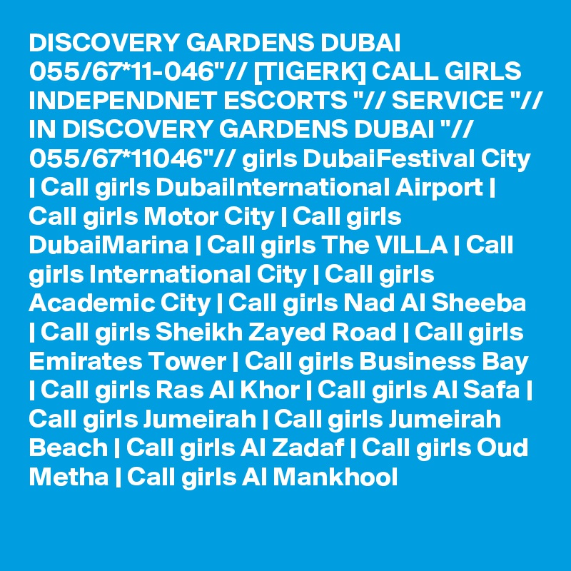 "DISCOVERY GARDENS DUBAI 055/67*11-046""// [TIGERK] CALL GIRLS INDEPENDNET ESCORTS ""// SERVICE ""// IN DISCOVERY GARDENS DUBAI ""// 055/67*11046""// girls DubaiFestival City   Call girls DubaiInternational Airport   Call girls Motor City   Call girls DubaiMarina   Call girls The VILLA   Call girls International City   Call girls Academic City   Call girls Nad Al Sheeba   Call girls Sheikh Zayed Road   Call girls Emirates Tower   Call girls Business Bay   Call girls Ras Al Khor   Call girls Al Safa   Call girls Jumeirah   Call girls Jumeirah Beach   Call girls Al Zadaf   Call girls Oud Metha   Call girls Al Mankhool"