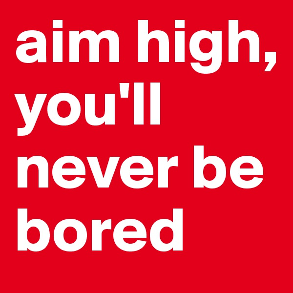 aim high, you'll never be bored