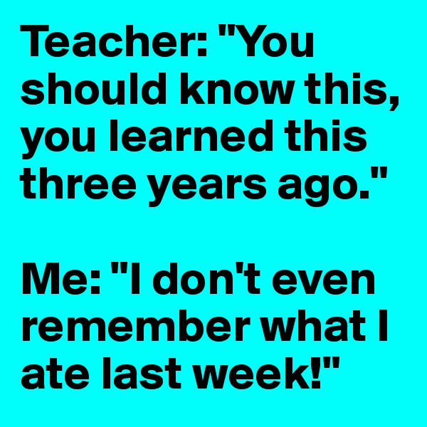 """Teacher: """"You should know this, you learned this three years ago.""""  Me: """"I don't even remember what I ate last week!"""""""