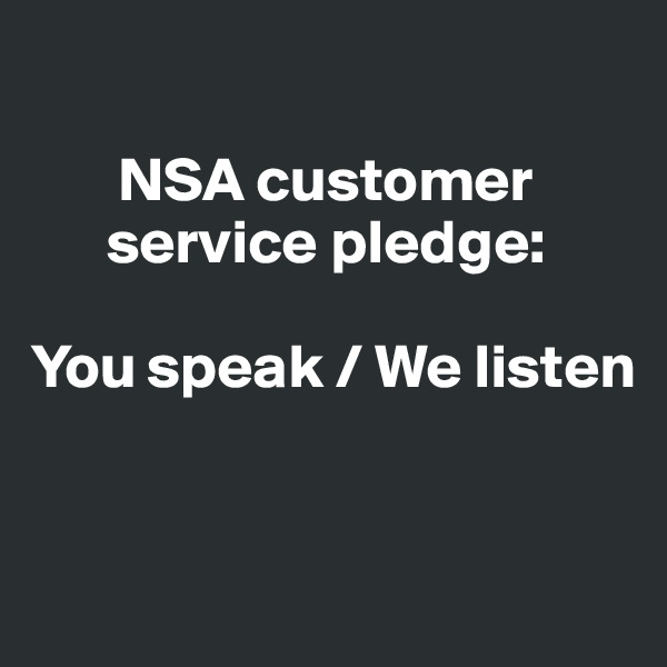 NSA customer           service pledge:   You speak / We listen