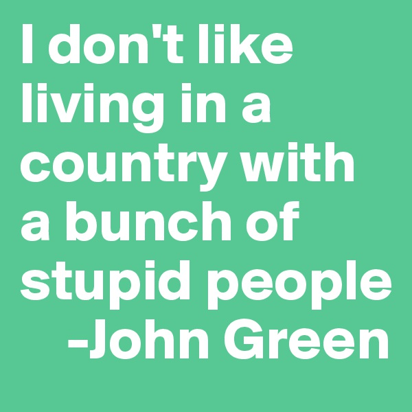 I don't like living in a country with a bunch of stupid people     -John Green