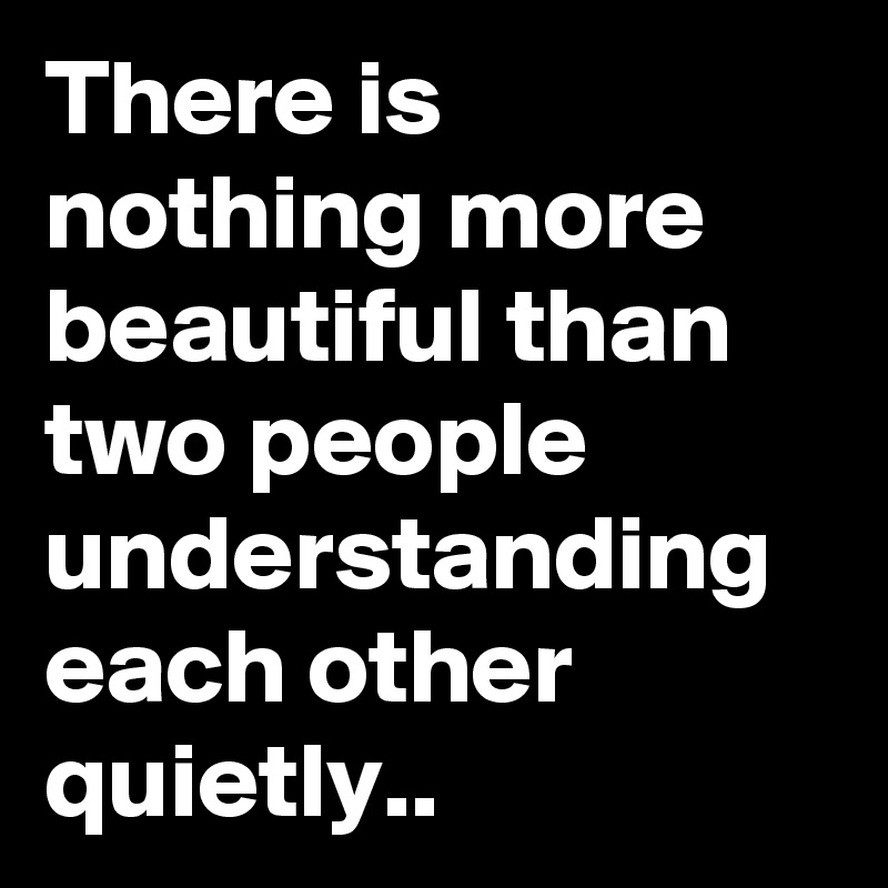 There is nothing more beautiful than two people understanding each other quietly..