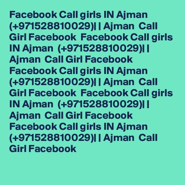 Facebook Call girls IN Ajman  (+971528810029)    Ajman  Call Girl Facebook  Facebook Call girls IN Ajman  (+971528810029)    Ajman  Call Girl Facebook  Facebook Call girls IN Ajman  (+971528810029)    Ajman  Call Girl Facebook  Facebook Call girls IN Ajman  (+971528810029)    Ajman  Call Girl Facebook  Facebook Call girls IN Ajman  (+971528810029)    Ajman  Call Girl Facebook