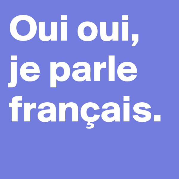 Oui oui,  je parle français.
