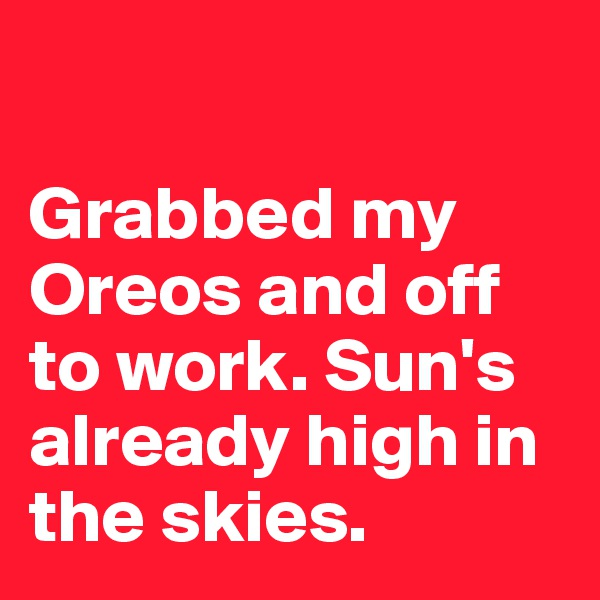 Grabbed my Oreos and off to work. Sun's already high in the skies.