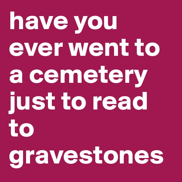 have you ever went to a cemetery just to read to gravestones