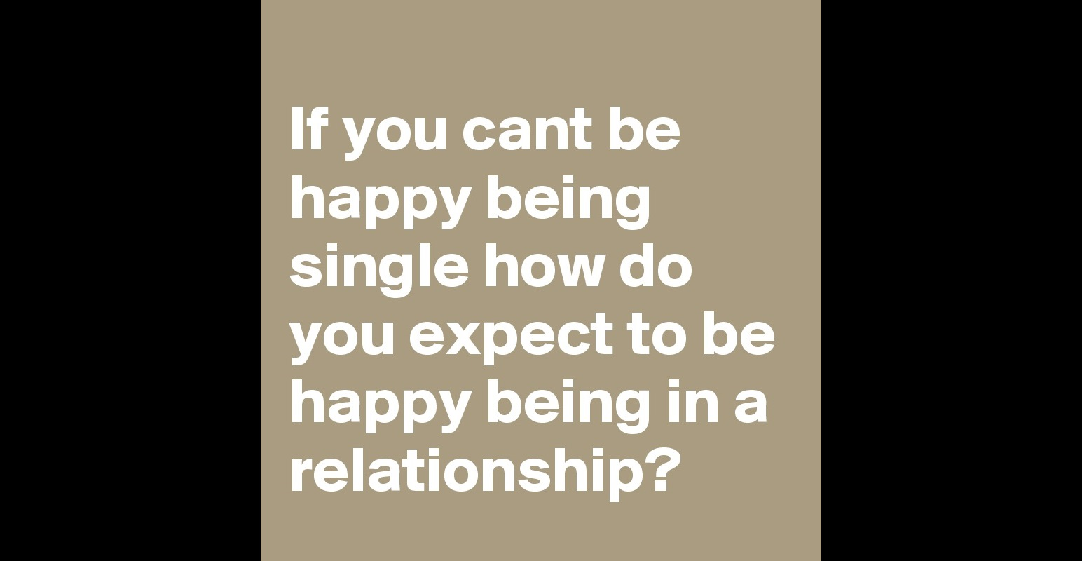 If You Cant Be Happy Being Single How Do You Expect To Be Happy Being In