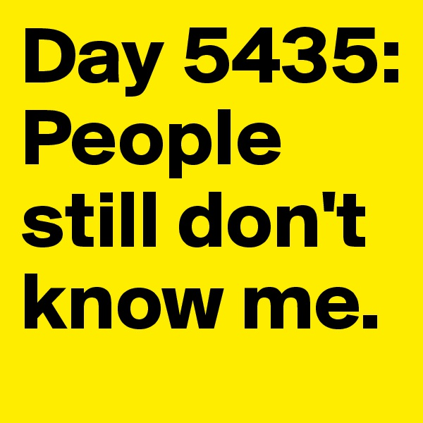 Day 5435: People still don't know me.