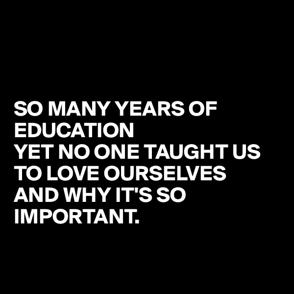 SO MANY YEARS OF EDUCATION  YET NO ONE TAUGHT US TO LOVE OURSELVES AND WHY IT'S SO IMPORTANT.