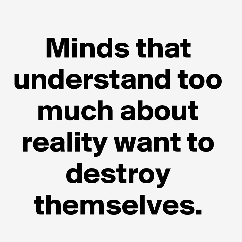 Minds that understand too much about reality want to destroy themselves.