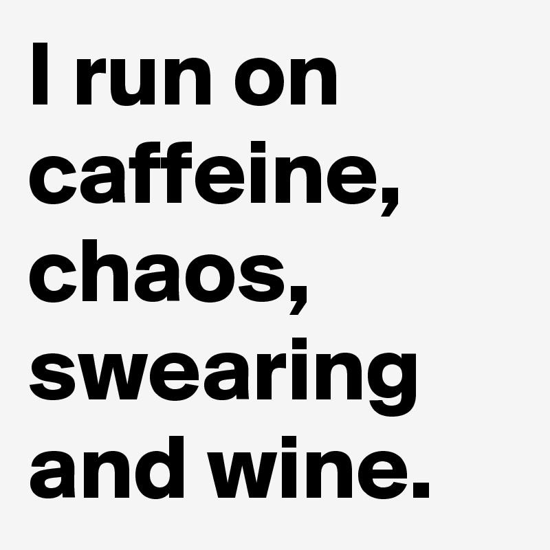 I run on caffeine, chaos, swearing and wine.