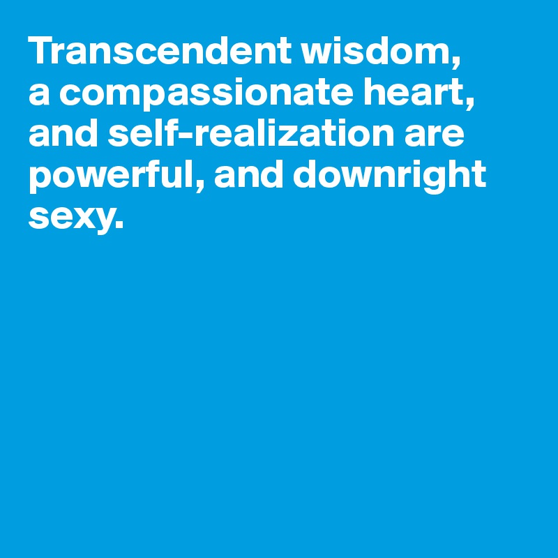 Transcendent wisdom,  a compassionate heart,  and self-realization are powerful, and downright sexy.