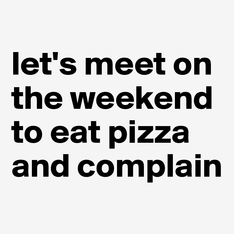 let's meet on the weekend to eat pizza and complain