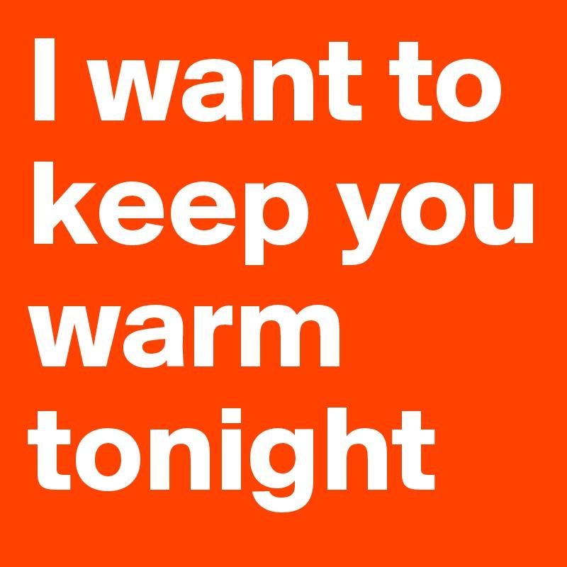 I want to keep you warm tonight