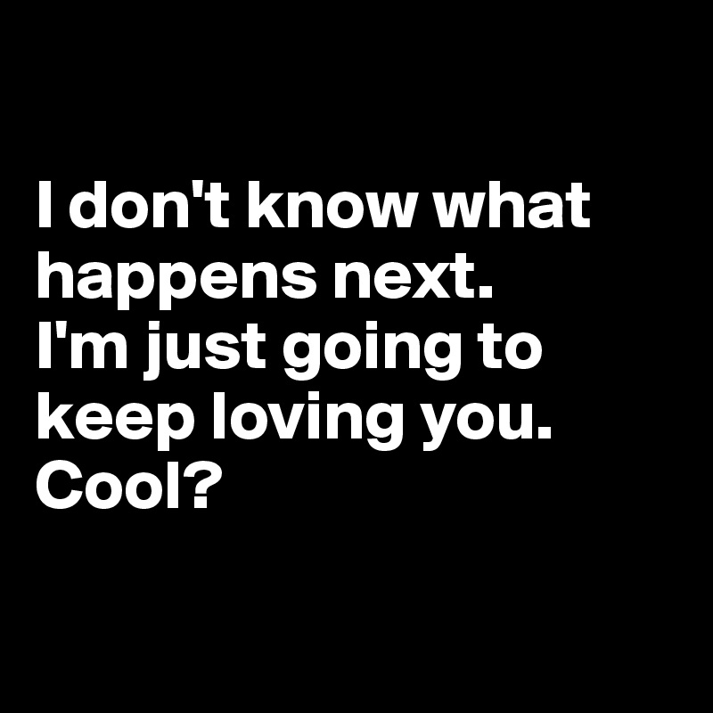 I don't know what happens next.  I'm just going to keep loving you. Cool?