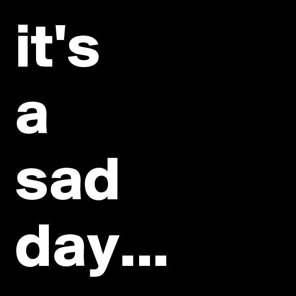 it's a sad day...