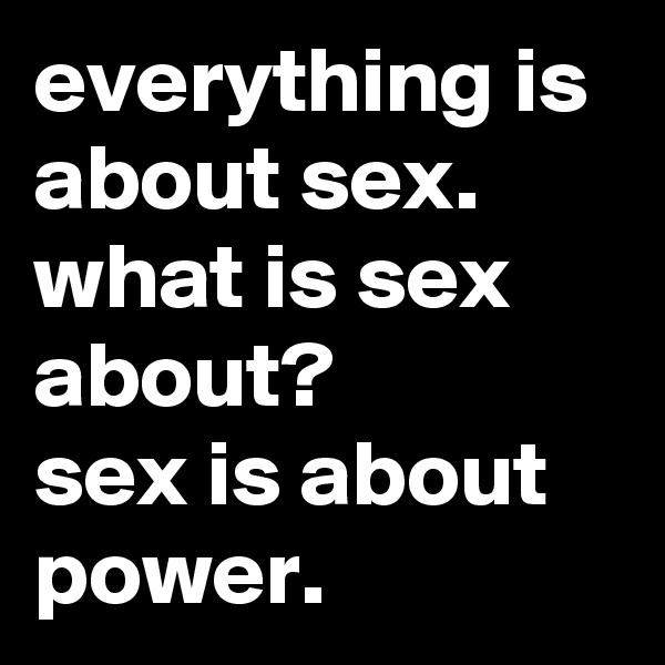 everything is about sex. what is sex about?  sex is about power.
