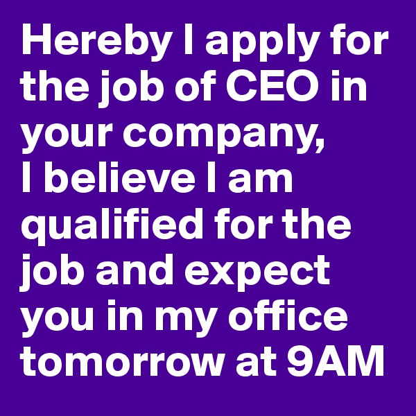 Hereby I apply for the job of CEO in your company,  I believe I am qualified for the job and expect you in my office tomorrow at 9AM