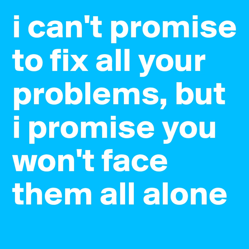 i can't promise to fix all your problems, but i promise you won't face them all alone