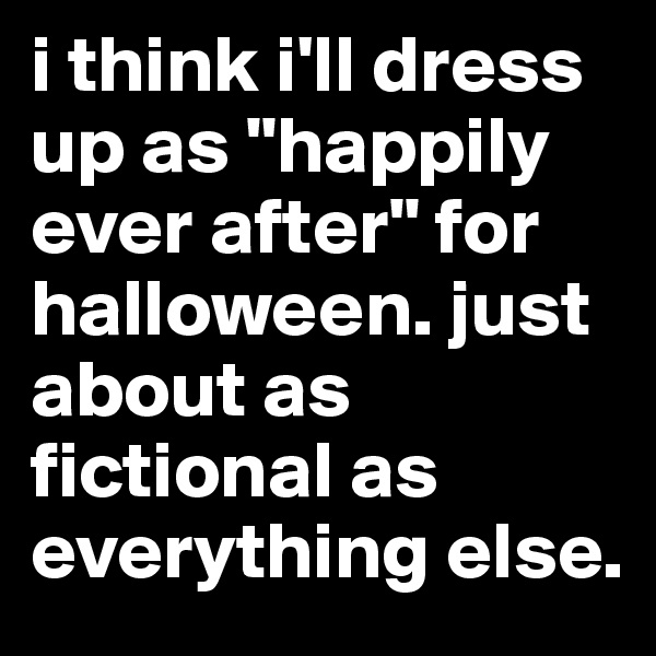 "i think i'll dress up as ""happily ever after"" for halloween. just about as fictional as everything else."