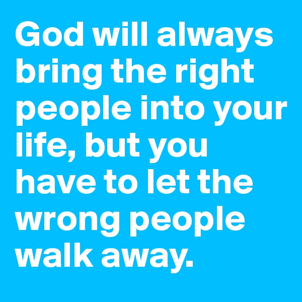 God will always bring the right people into your life, but you have to let the wrong people walk away.