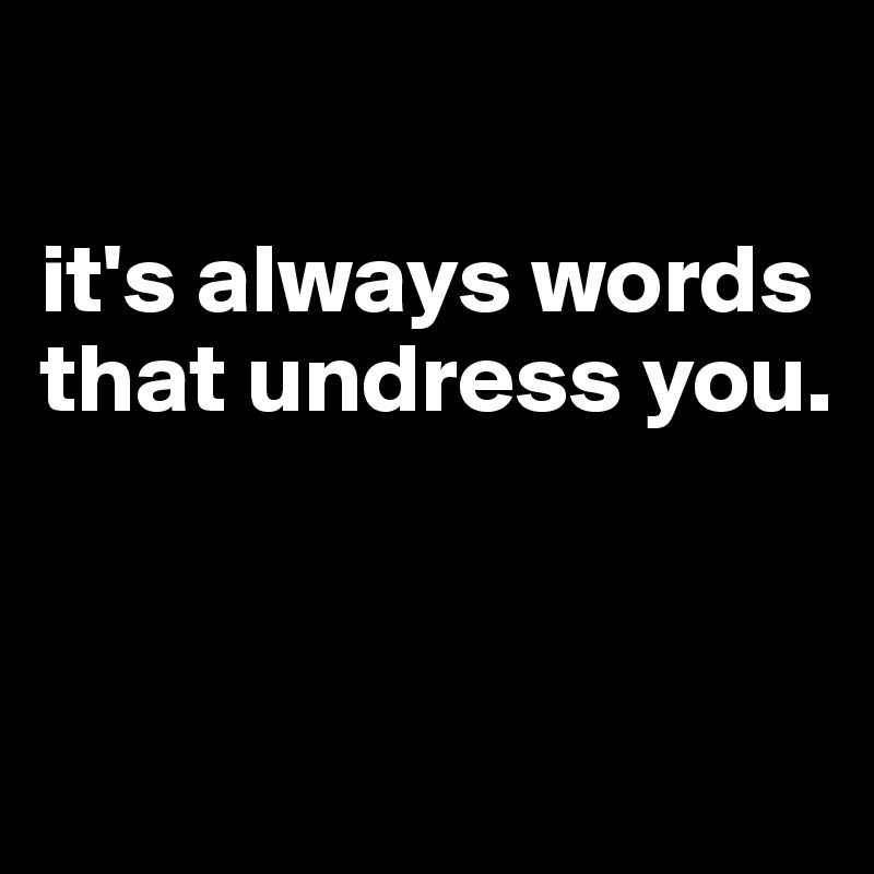 it's always words that undress you.