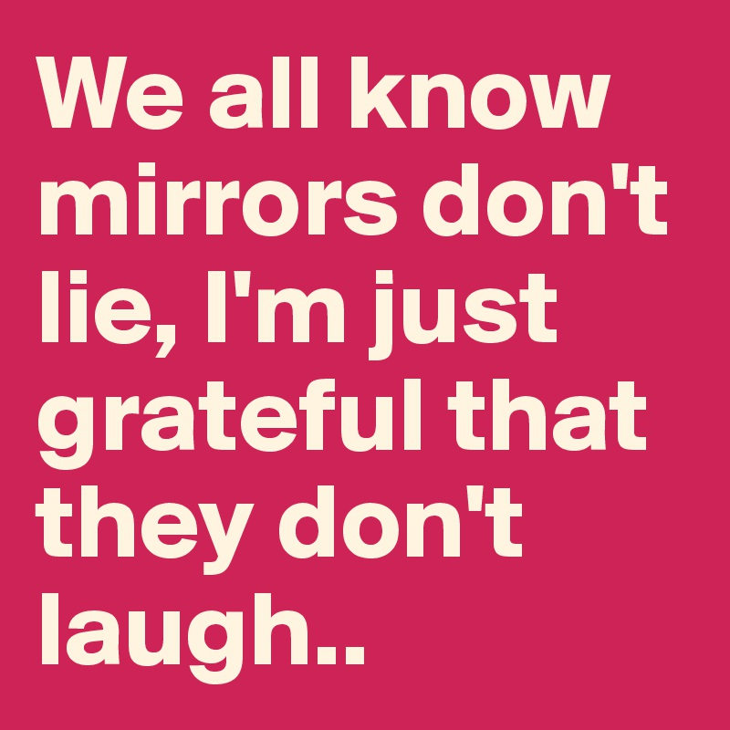 We all know mirrors don't lie, I'm just grateful that they don't laugh..