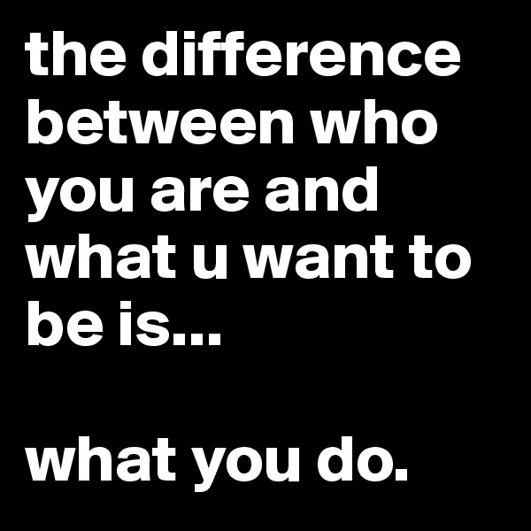 the difference between who you are and what u want to be is...  what you do.