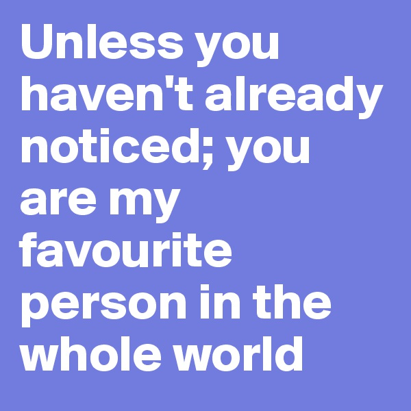 Unless you haven't already noticed; you       are my favourite person in the whole world