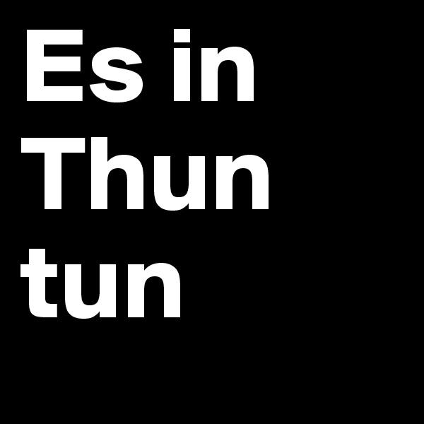 Es in Thun tun