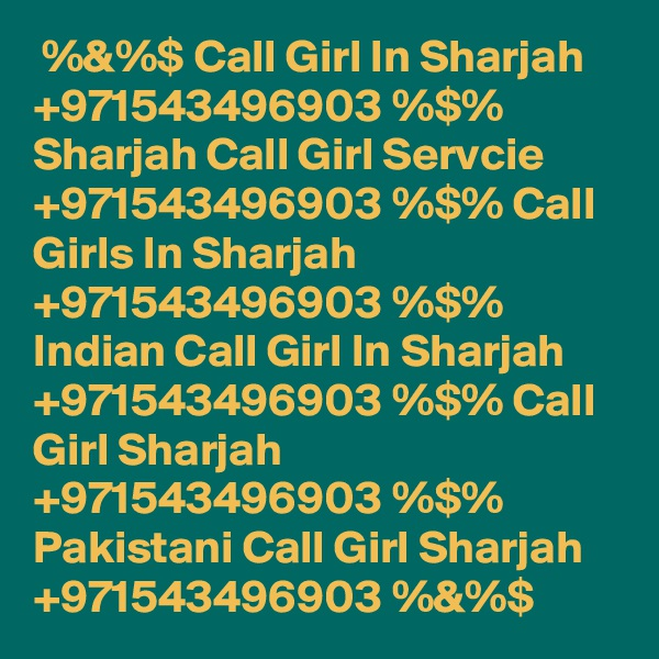 %&%$ Call Girl In Sharjah +971543496903 %$% Sharjah Call Girl Servcie +971543496903 %$% Call Girls In Sharjah +971543496903 %$% Indian Call Girl In Sharjah +971543496903 %$% Call Girl Sharjah +971543496903 %$% Pakistani Call Girl Sharjah +971543496903 %&%$