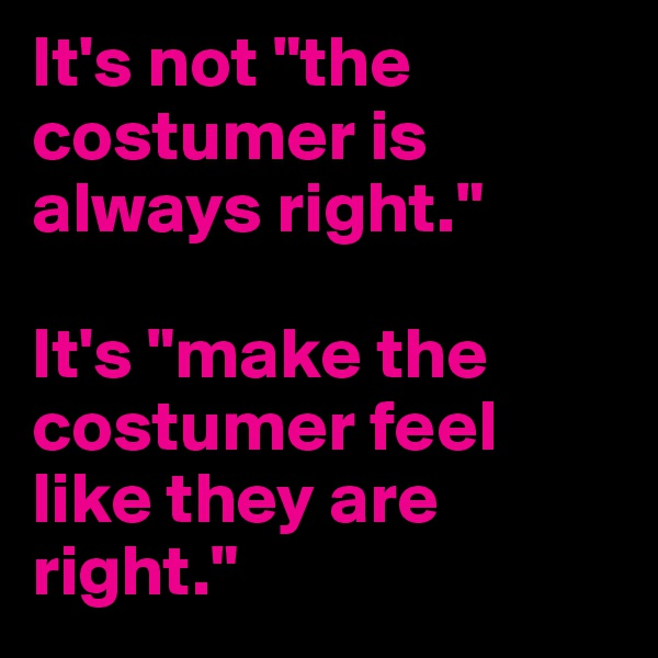 "It's not ""the costumer is always right.""  It's ""make the costumer feel like they are right."""