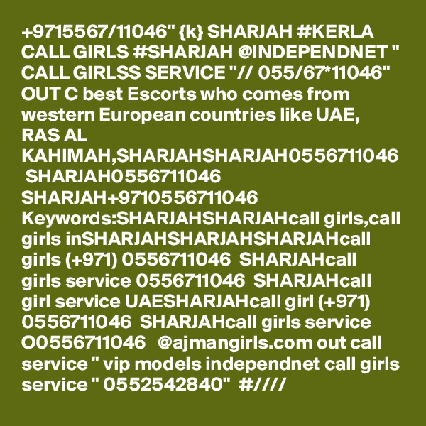 """+9715567/11046"""" {k} SHARJAH #KERLA CALL GIRLS #SHARJAH @INDEPENDNET """" CALL GIRLSS SERVICE """"// 055/67*11046"""" OUT C best Escorts who comes from western European countries like UAE, RAS AL KAHIMAH,SHARJAHSHARJAH0556711046  SHARJAH0556711046  SHARJAH+9710556711046  Keywords:SHARJAHSHARJAHcall girls,call girls inSHARJAHSHARJAHSHARJAHcall girls (+971) 0556711046  SHARJAHcall girls service 0556711046  SHARJAHcall girl service UAESHARJAHcall girl (+971) 0556711046  SHARJAHcall girls service O0556711046   @ajmangirls.com out call service """" vip models independnet call girls service """" 0552542840""""  #////"""