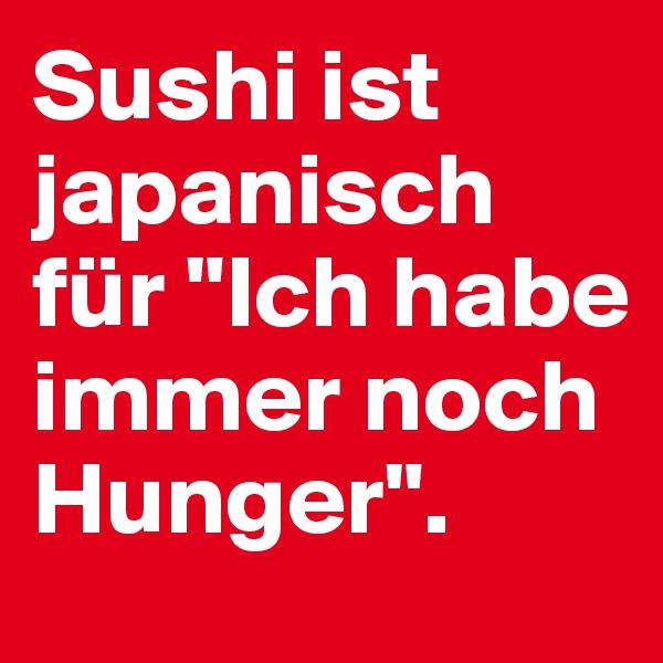 """Sushi ist japanisch für """"Ich habe immer noch Hunger""""."""