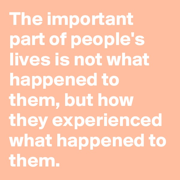 The important part of people's lives is not what happened to them, but how they experienced what happened to them.