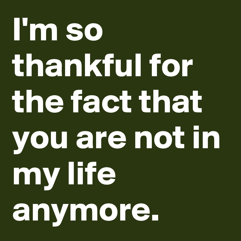 Im So Thankful For The Fact That You Are Not In My Life Anymore