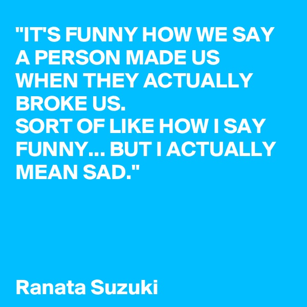 """""""IT'S FUNNY HOW WE SAY A PERSON MADE US WHEN THEY ACTUALLY BROKE US.  SORT OF LIKE HOW I SAY FUNNY... BUT I ACTUALLY MEAN SAD.""""     Ranata Suzuki"""