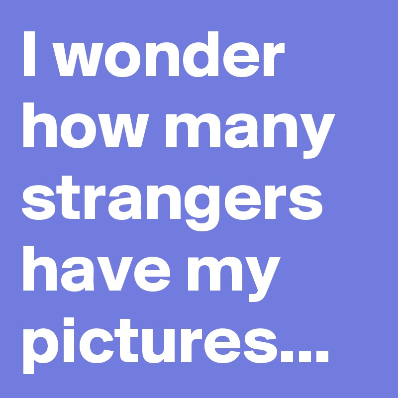 I wonder how many strangers have my pictures...