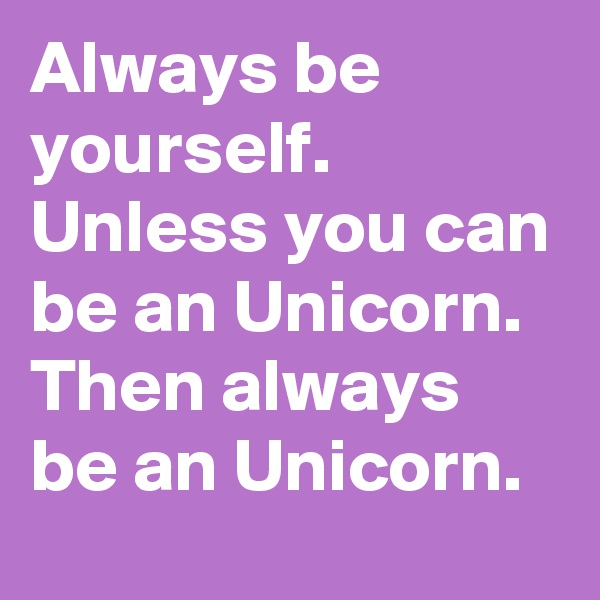 Always be yourself.  Unless you can be an Unicorn. Then always be an Unicorn.
