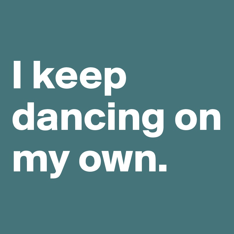 I keep dancing on my own.