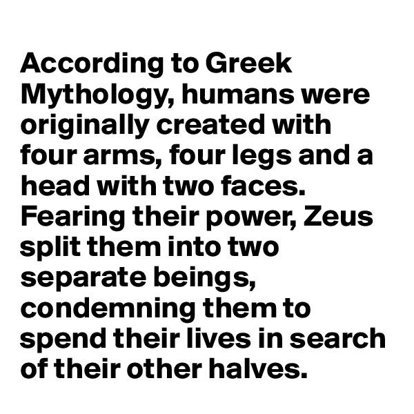 According to Greek Mythology, humans were originally created with four arms, four legs and a head with two faces. Fearing their power, Zeus split them into two separate beings, condemning them to spend their lives in search of their other halves.