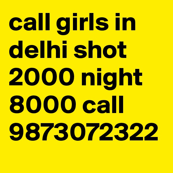 call girls in delhi shot 2000 night 8000 call 9873072322