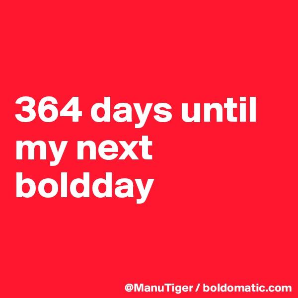 364 days until my next boldday