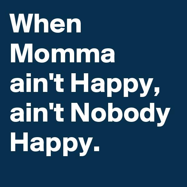 When Momma ain't Happy, ain't Nobody Happy.
