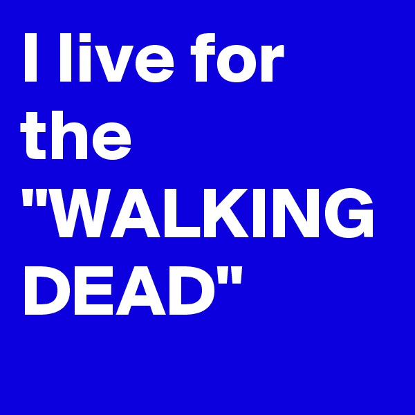 """I live for the """"WALKING DEAD"""""""