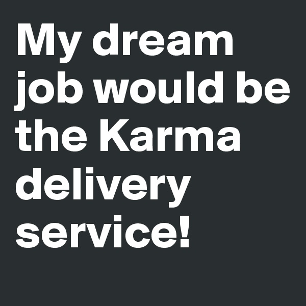 My dream job would be the Karma delivery service!