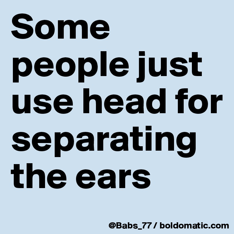 Some people just use head for separating the ears