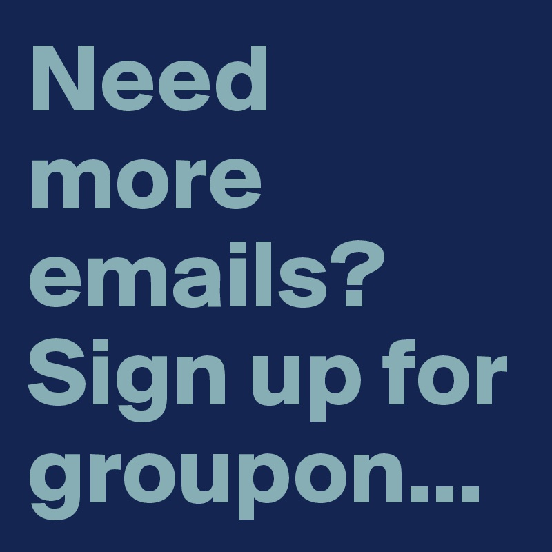 Need more emails? Sign up for groupon    - Post by Tim12 on