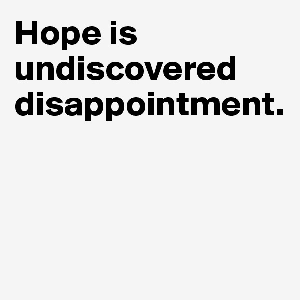 Hope is undiscovered disappointment.